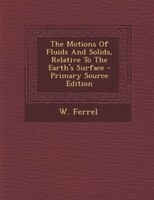 The Motions Of Fluids And Solids, Relative To The Earth's Surface - Primary Source Edition