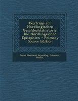 Beyträge zur Nördlingischen Geschlechtshistorie: Die Nördlingischen Epitaphien - Primary Source Edition