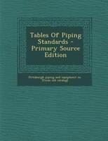 Tables Of Piping Standards - Primary Source Edition