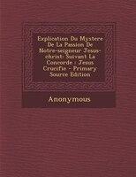 9781293071113 - Anonymous: Explication Du Mystere De La Passion De Notre-seigneur Jesus-christ: Suivant La Concorde : Jesus Crucifie - Primary Source Edition - Livre