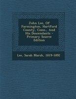 John Lee, Of Farmington, Hartford County, Conn., And His Descendants - Primary Source Edition