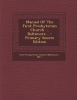 Manual Of The First Presbyterian Church ... Baltimore... - Primary Source Edition