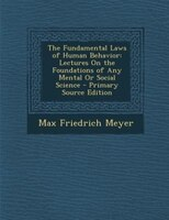 The Fundamental Laws of Human Behavior: Lectures On the Foundations of Any Mental Or Social Science - Primary Source Edition