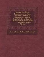 Recueil Des Édits, Declarations, Lettres-Patentes, Arrêts Et Réglements Du Roi: Registrés En La Cour De