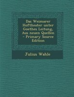 Das Weimarer Hoftheater unter Goethes Leitung, Aus neuen Quellen - Primary Source Edition