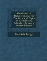 Handbook of Nature Study: For Teachers and Pupils in Elementary Schools - Primary Source Edition
