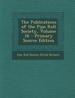 The Publications of the Pipe Roll Society, Volume 16 - Primary Source Edition