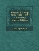Putsch & Comp. 1847-1848-1849. - Primary Source Edition