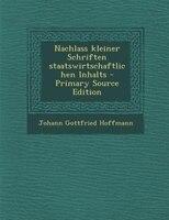 Nachlass kleiner Schriften staatswirtschaftlichen Inhalts - Primary Source Edition