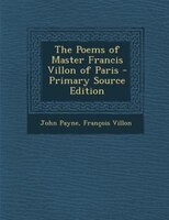 The Poems of Master Francis Villon of Paris - Primary Source Edition