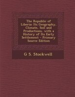 The Republic of Liberia: Its Geography, Climate, Soil and Productions, with a History of Its Early Settlement - Primary Sour