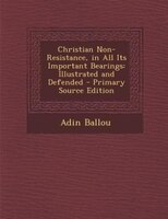 Christian Non-Resistance, in All Its Important Bearings: Illustrated and Defended - Primary Source Edition