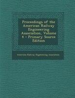 Proceedings of the American Railway Engineering Association, Volume 4 - Primary Source Edition