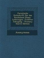 Juristische Zeitschrift für das Reichsland Elsass-Lothringen, Zwölfter Jahrgang - Primary Source Edition
