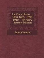 La Vie À Paris ... 1880-1885, 1895-1910 - Primary Source Edition
