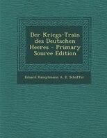 Der Kriegs-Train des Deutschen Heeres - Primary Source Edition