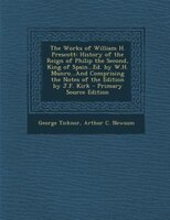 The Works of William H. Prescott: History of the Reign of Philip the Second, King of Spain...Ed. by W.H. Munro...And Comprising th
