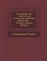 Grundzüge des wahren und wirklichen absoluten Idealismus. - Primary Source Edition