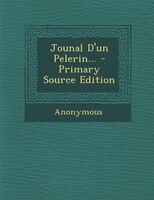 Jounal D'un Pelerin... - Primary Source Edition