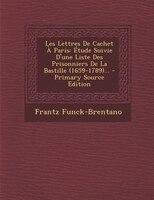 Les Lettres De Cachet À Paris: Étude Suivie D'une Liste Des Prisonniers De La Bastille (1659-1789)...