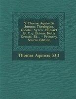S. Thomae Aquinatis Summa Theologica, Nicolai, Sylvii, Billuart Et C.-j. Drioux Notis Ornata. Ed...