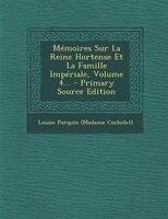 Mémoires Sur La Reine Hortense Et La Famille Impériale, Volume 4...