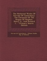 The Historical Works Of Gervase Of Canterbury: The Chronicle Of The Reigns Of Stephen, Henry Ii., And Richard I...