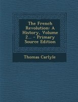 The French Revolution: A History, Volume 2... - Primary Source Edition