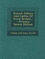 Ruined Abbeys And Castles Of Great Britain... - Primary Source Edition