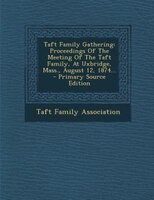 Taft Family Gathering: Proceedings Of The Meeting Of The Taft Family, At Uxbridge, Mass., August 12, 1874...