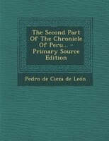 The Second Part Of The Chronicle Of Peru... - Primary Source Edition