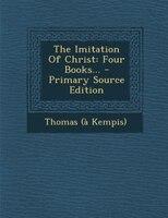 The Imitation Of Christ: Four Books...
