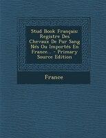 Stud Book Français: Registre Des Chevaux De Pur Sang Nés Ou Importés En France... - Primary Source Edition