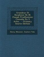 Grandeur Et Decadence De M. Joseph Prudhomme: Comedie En 5 Actes... - Primary Source Edition