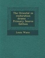 The Oriental in restoration drama  - Primary Source Edition