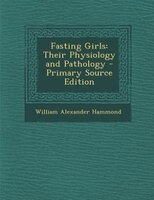 Fasting Girls: Their Physiology and Pathology - Primary Source Edition