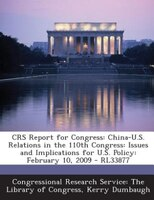 CRS Report for Congress: China-U.S. Relations in the 110th Congress: Issues and Implications for U.S. Policy: February 10, 2