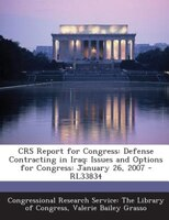 CRS Report for Congress: Defense Contracting in Iraq: Issues and Options for Congress: January 26, 2007 - RL33834