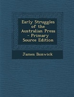 Early Struggles of the Australian Press - Primary Source Edition