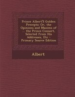 Prince Albert'S Golden Precepts: Or, the Opinions and Maxims of ... the Prince Consort, Selected from His Addresses, Etc