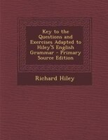 Key to the Questions and Exercises Adapted to Hiley'S English Grammar - Primary Source Edition
