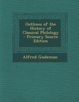 Outlines of the History of Classical Philology - Primary Source Edition
