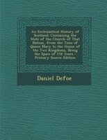 An Ecclesiastical History of Scotland: Containing the State of the Church of That Nation, from the Time of Queen Mary to the Union