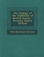 The Geology of the Goldfields of British Guiana - Primary Source Edition