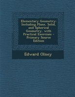 Elementary Geometry: Including Plane, Solid, and Spherical Geometry, with Practical Exercises - Primary Source Edition