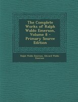 The Complete Works of Ralph Waldo Emerson, Volume 8 - Primary Source Edition