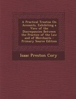 A Practical Treatise On Accounts, Exhibiting a View of the Discrepancies Between the Practice of the Law and of Merchants - Primar