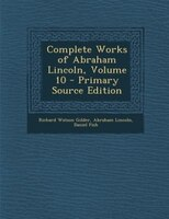 Complete Works of Abraham Lincoln, Volume 10 - Primary Source Edition