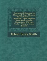 Commercial Economy in Steam and Other Thermal Power-Plants: As Dependent Upon Physical Efficiency, Capital Charges and Working Cos