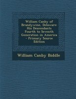 William Canby of Brandywine, Delaware: His Descendants Fourth to Seventh Generation in America - Primary Source Edition